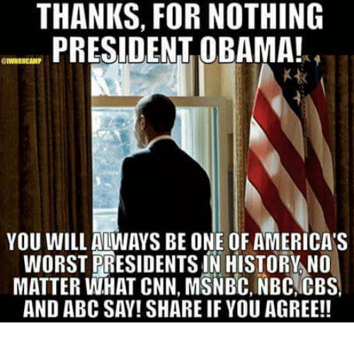 Abc, Memes, and Cbs: THANKS, FOR NOTHING  PRESIDENT OBAMA!  YOU WILL ALWAYS BE ONE OF AMERICAS  WORST PRESIDENTS IN HISTORY NO  MATTER WHAT CNN, MSNBC, NBC CBS  AND ABC SAY! SHARE IF YOU AGREE!!