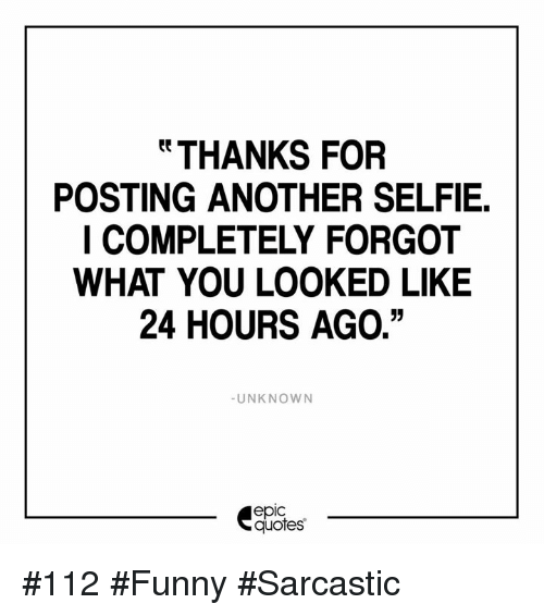 Funny Selfie Quotes THANKS FOR POSTING ANOTHER SELFIE I COMPLETELY FORGOT WHAT YOU  Funny Selfie Quotes
