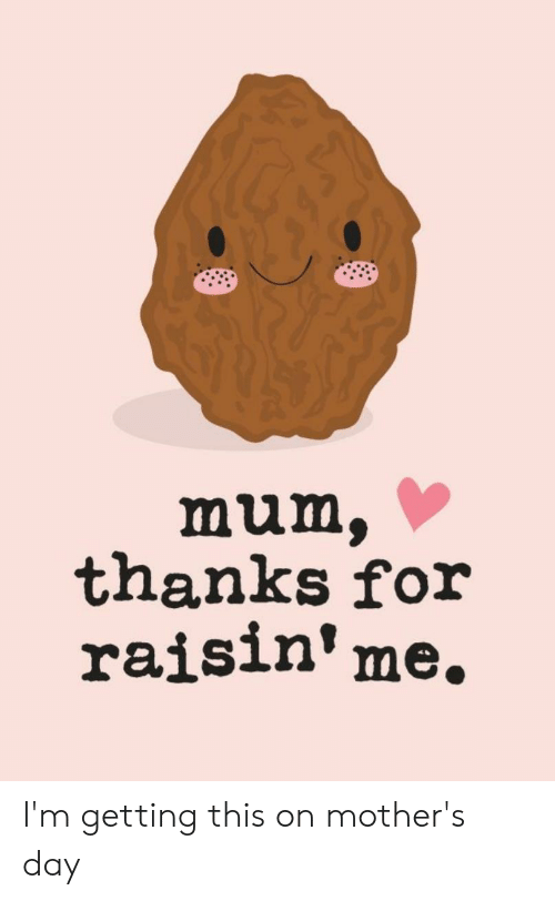 Mother's Day, Mothers, and Day: thanks for  raisin'me, I'm getting this on mother's day