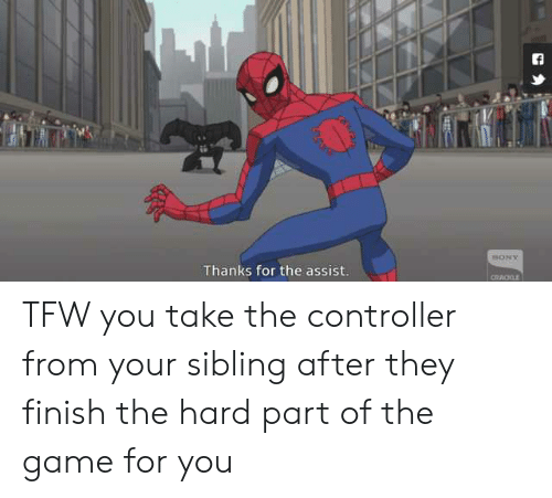 Tfw, The Game, and Game: Thanks for the assist. TFW you take the controller from your sibling after they finish the hard part of the game for you