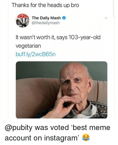 Instagram, Meme, and Memes: Thanks for the heads up bro  couih  The Daily Mash  @thedailymash  It wasn't worth it, says 103-year-old  vegetarian  buff.ly/2wcB65n @pubity was voted 'best meme account on instagram' 😂
