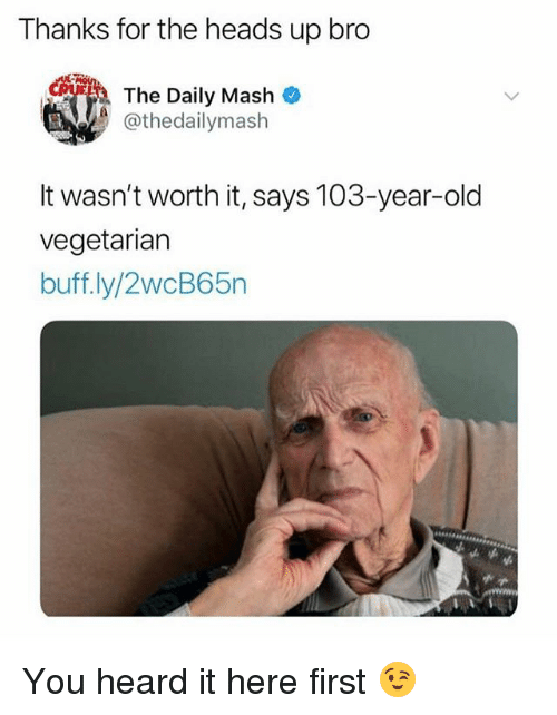 Gym, Old, and Mash: Thanks for the heads up bro  The Daily Mash  @thedailymash  It wasn't worth it, says 103-year-old  vegetariarn  buff.ly/2wcB65n You heard it here first 😉