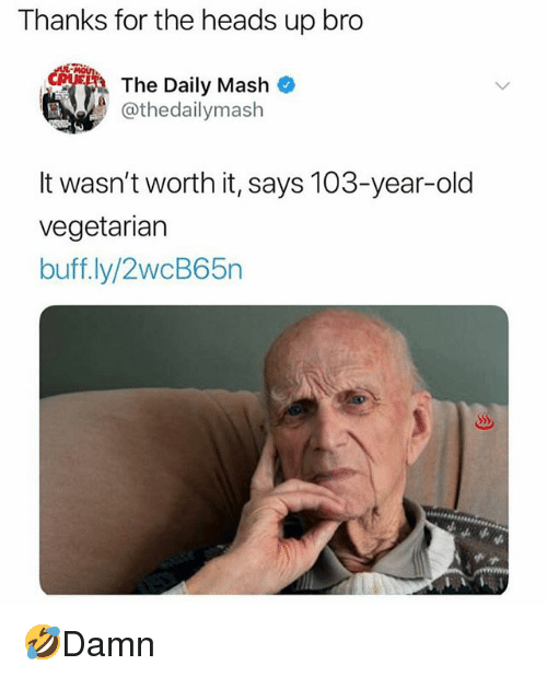 Memes, Vegetarian, and Old: Thanks for the heads up bro  The Daily Mash  @thedailymash  It wasn't worth it, says 103-year-old  vegetarian  buff ly/2wcB65n 🤣Damn