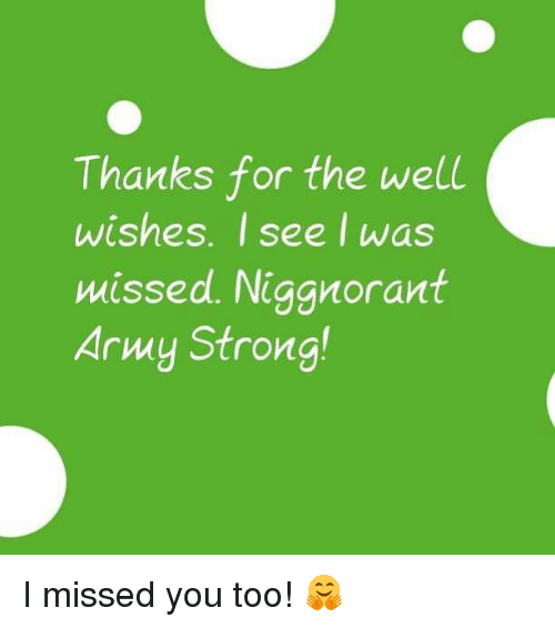 thanks for the well wishes i see i was missed niggnorant army strong