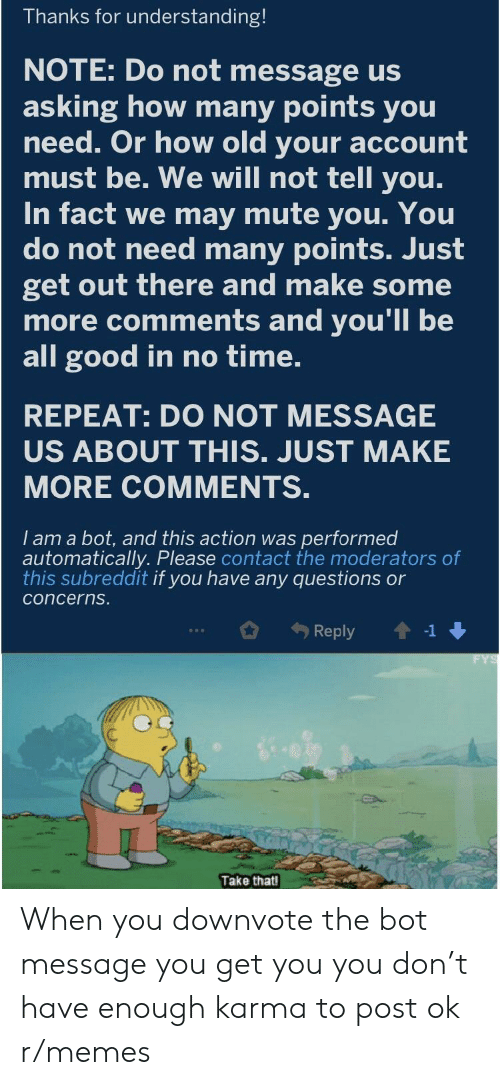 Memes, Some More, and Mute: Thanks for understanding!  NOTE: Do not message us  asking how many points you  need. Or how old your account  must be. We will not tell you.  In fact we may mute you. You  do not need many points. Just  get out there and make some  more comments and you'll be  all good in no time.  REPEAT: DO NOT MESSAGE  US ABOUT THIS. JUST MAKE  MORE COMMENTS.  I am a bot, and this action was performed  automatically. Please contact the moderators of  this subreddit if you have any questions or  concerns  Reply1  Take that When you downvote the bot message you get you you don't have enough karma to post ok r/memes