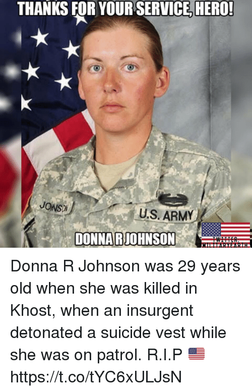 Memes, Army, and Suicide: THANKS FOR YOUR SERVICE, HERO!  JONS)  U.S.ARMY  DONNARJOHNSON Donna R Johnson was 29 years old when she was killed in Khost, when an insurgent detonated a suicide vest while she was on patrol. R.I.P 🇺🇸 https://t.co/tYC6xULJsN