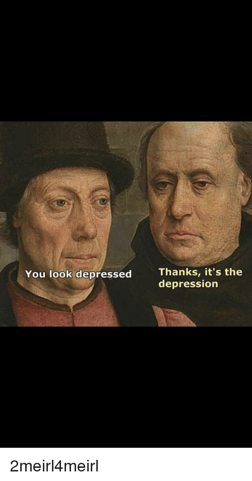 Thanks It's the Depression You Look Depressed | Depression Meme on
