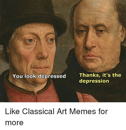 Memes, Depression, and Classical Art: Thanks, it's the  depression  You look depressed Like Classical Art Memes for more