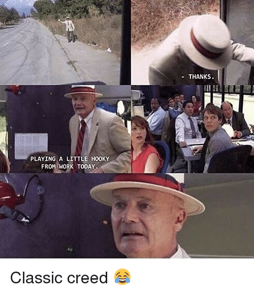 Memes, Work, and Creed: THANKS  PLAYING A LITTLE HOOKY  FROM WORK TODAY Classic creed 😂