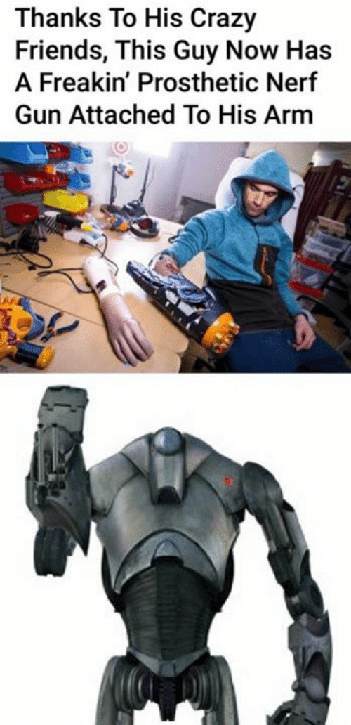 Crazy, Friends, and Star Wars: Thanks To His Crazy  Friends, This Guy Now Has  A Freakin' Prosthetic Nerf  Gun Attached To His Arm
