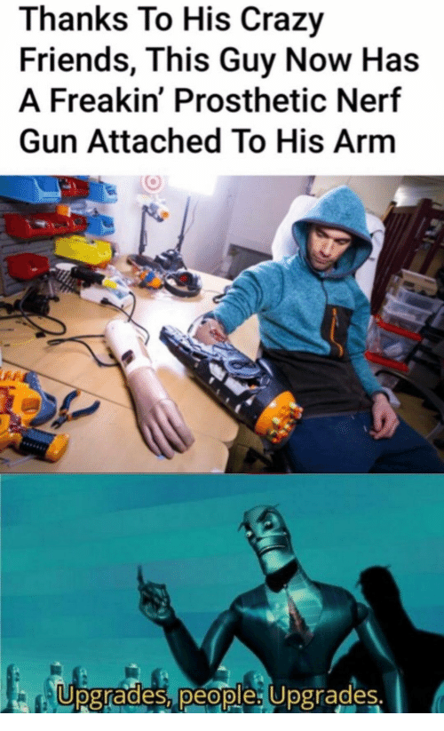 Crazy, Friends, and Nerf: Thanks To His Crazy  Friends, This Guy Now Has  A Freakin' Prosthetic Nerf  Gun Attached To His Arm  Upgrades, people: Upgrades.