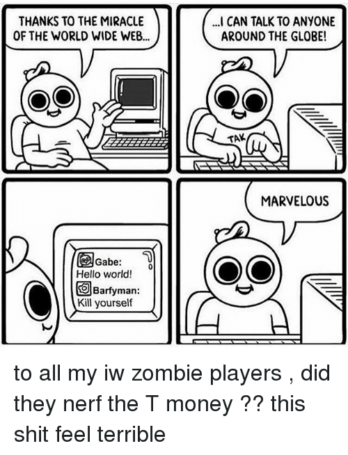 Memes, Zombies, and Zombie: THANKS TO THE MIRACLE  OF THE WORLD WIDE WEB...  Gabe:  Hello world!  O Barfyman:  Kill yourself  CAN TALK TO ANYONE  AROUND THE GLOBE!  TAK  MARVELOUS to all my iw zombie players , did they nerf the T money ?? this shit feel terrible