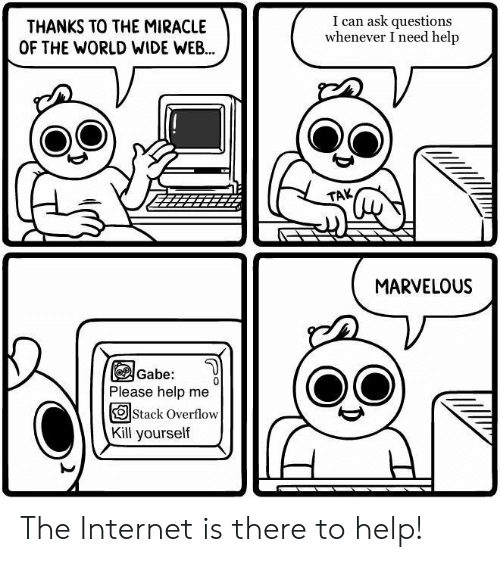 Internet, Help, and World: THANKS TO THE MIRACLE  OF THE WORLD WIDE WEB...  I can ask questions  whenever I need help  TAK  MARVELOUS  Gabe:  Please help me  OStack Overflow  Kill yourself The Internet is there to help!