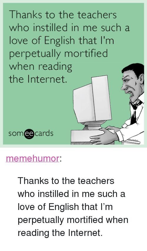 """Internet, Love, and Tumblr: Thanks to the teachers  who instilled in me such a  love of English that I'm  perpetually mortified  when reading  the Internet.  someecards  ее <p><a href=""""http://memehumor.net/post/160480289897/thanks-to-the-teachers-who-instilled-in-me-such-a"""" class=""""tumblr_blog"""">memehumor</a>:</p>  <blockquote><p>Thanks to the teachers who instilled in me such a love of English that I'm perpetually mortified when reading the Internet.</p></blockquote>"""