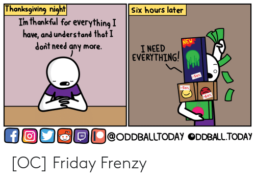 Friday, Thanksgiving, and Sox: Thanksgiving  night  Six hours later  Im thankful for everything I  ave, and understand that I  dont need any more.  NEW  I NEED  EVERYTHING  SOX  5ON  -60x  Ollo@ODDBALUTODAY ODDBALLTODAY [OC] Friday Frenzy