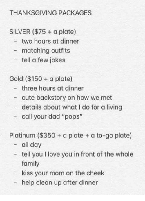 "Cute, Dad, and Family: THANKSGIVING PACKAGES  SILVER ($75 + a plate)  two hours at dinner  matching outfits  tell a few jokes  Gold ($150 a plate)  three hours at dinner  cute backstory on how we met  - details about what I do for a living  call your dad ""pops""  Platinum ($350+ a plate + a to-go plate)  - all day  tell you I love you in front of the whole  family  kiss your mom on the cheek  help clean up after dinner"