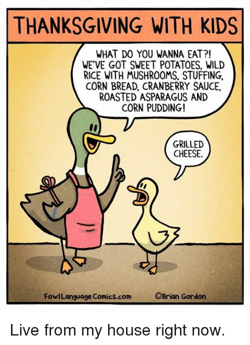 Memes, My House, and Thanksgiving: THANKSGIVING WITH KIDS  WHAT DO YOU WANNA EAT?!  WE'VE GOT SWEET POTATOES, WILD  RICE WITH MUSHROOMS, STUFFING,  CORN BREAD, CRANBERRY SAUCE,  ROASTED ASPARAGUS AND  CORN PUDDING!  GRILLED  CHEESE.  FowlLanguage Comics.com  OBrian Gordon Live from my house right now.
