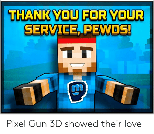 Love, Gun, and Pixel: THANKWOU FOR YOUR  SERVICE PEWDS Pixel Gun 3D showed their love