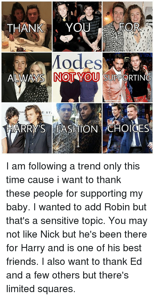 Friends, Memes, and Best: THANKYOUEOR  odes  ALWAYS NOTYOU SUPPORTING  natio  E ST I am following a trend only this time cause i want to thank these people for supporting my baby. I wanted to add Robin but that's a sensitive topic. You may not like Nick but he's been there for Harry and is one of his best friends. I also want to thank Ed and a few others but there's limited squares.