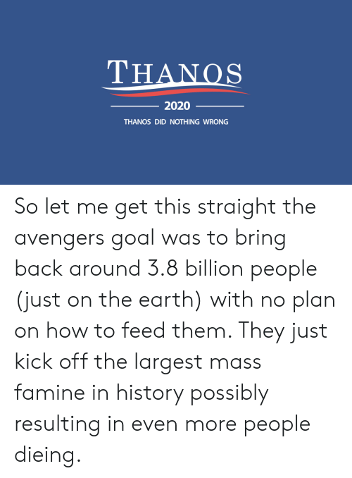 Avengers, Earth, and Goal: THANOS  2020  THANOS DID NOTHING WRONG So let me get this straight the avengers goal was to bring back around 3.8 billion people (just on the earth) with no plan on how to feed them. They just kick off the largest mass famine in history possibly resulting in even more people dieing.