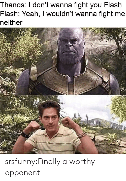 Tumblr, Yeah, and Blog: Thanos: l don't wanna fight you Flash  Flash: Yeah, I wouldn't wanna fight me  neither srsfunny:Finally a worthy opponent