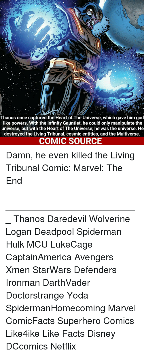 Memes, Wolverine, and Yoda: Thanos once captured the Heart of The Universe, which gave him god  like powers. With the Infinity Gauntlet, he could only manipulate the  universe, but with the Heart of The Universe, he was the universe. He  destroyed the Living Tribunal, cosmic entities, and the Multiverse.  COMIC SOURCE Damn, he even killed the Living Tribunal Comic: Marvel: The End ___________________________________________________ Thanos Daredevil Wolverine Logan Deadpool Spiderman Hulk MCU LukeCage CaptainAmerica Avengers Xmen StarWars Defenders Ironman DarthVader Doctorstrange Yoda SpidermanHomecoming Marvel ComicFacts Superhero Comics Like4ike Like Facts Disney DCcomics Netflix