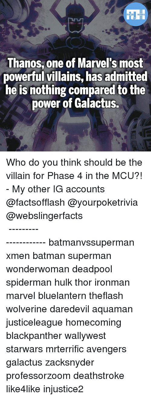 Batman, Memes, and Superman: Thanos, one of Marvel's most  powerful villains, has admitted  he is nothing compared to the  power of Galactus. Who do you think should be the villain for Phase 4 in the MCU?! - My other IG accounts @factsofflash @yourpoketrivia @webslingerfacts ⠀⠀⠀⠀⠀⠀⠀⠀⠀⠀⠀⠀⠀⠀⠀⠀⠀⠀⠀⠀⠀⠀⠀⠀⠀⠀⠀⠀⠀⠀⠀⠀⠀⠀⠀⠀ ⠀⠀--------------------- batmanvssuperman xmen batman superman wonderwoman deadpool spiderman hulk thor ironman marvel bluelantern theflash wolverine daredevil aquaman justiceleague homecoming blackpanther wallywest starwars mrterrific avengers galactus zacksnyder professorzoom deathstroke like4like injustice2