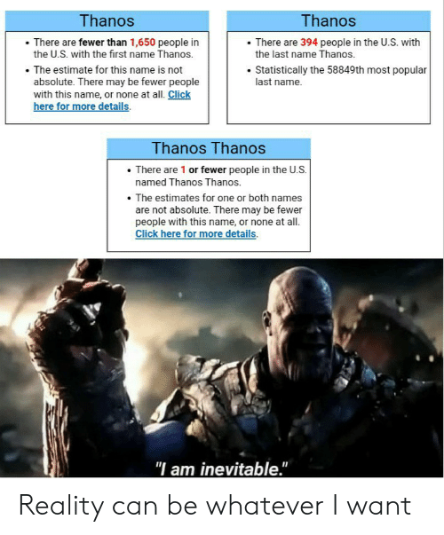 Click, Dank Memes, and Reality: Thanos  Thanos  There are 394 people in the U.S. with  the last name Thanos.  There are fewer than 1,650 people in  the U.S. with the first name Thanos.  The estimate for this name is not  absolute. There may be fewer people  with this name, or none at all. Click  here for more details  Statistically the 58849th most popular  last name  Thanos Thanos  There are 1 or fewer people in the U.S.  named Thanos Thanos.  The estimates for one or both names  are not absolute. There may be fewer  people with this name, or none at all  Click here for more details