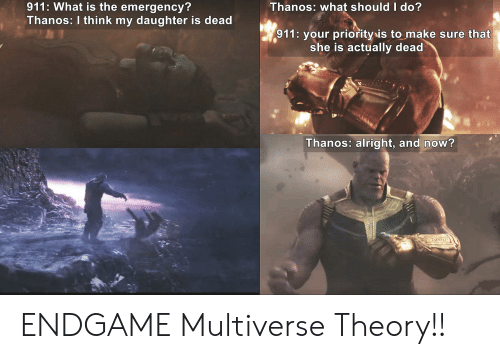 Funny, What Is, and Thanos: Thanos: what should I do?  911: What is the emergency?  Thanos: I think my daughter is dead  911: your priorityis to make sure that  she is actually dead  Thanos: alright, and now? ENDGAME Multiverse Theory!!