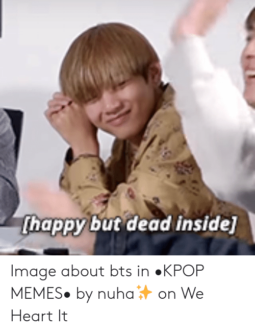 Thappy But Dead Inside Image About Bts In Kpop Memes By Nuha