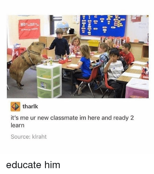 Memes, 🤖, and Him: tharlk  it's me ur new classmate im here and ready 2  learn  Source: klraht educate him