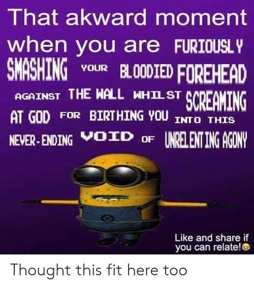 God, Never, and Thought: That akward moment  when you are FURIOUSLY  SMASHING  YOUR BLOODIED FOREHEAD  AGAINST THE WALL WHILST  SCREAMING  AT GOD FOR BIRTHING YOU INTO THIS  NEVER-ENDING OID OF UNRELENT ING AGONY  Like and share if  you can relate! e Thought this fit here too