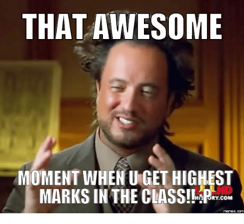 Awesome Meme: THAT AWESOME MOMENT WHEN UGETHIGHEST MARKSIN THE