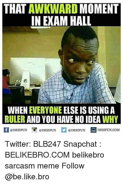 Be Like, Meme, and Memes: THAT AWKWARD MOMENT  IN EXAM HALL  WHEN EVERYONE ELSE IS USING A  RULER AND YOU HAVE NO IDEA WHY  困 @DESIFUN DESIFUN.COM  @DESIFUN@DESIFUN Twitter: BLB247 Snapchat : BELIKEBRO.COM belikebro sarcasm meme Follow @be.like.bro