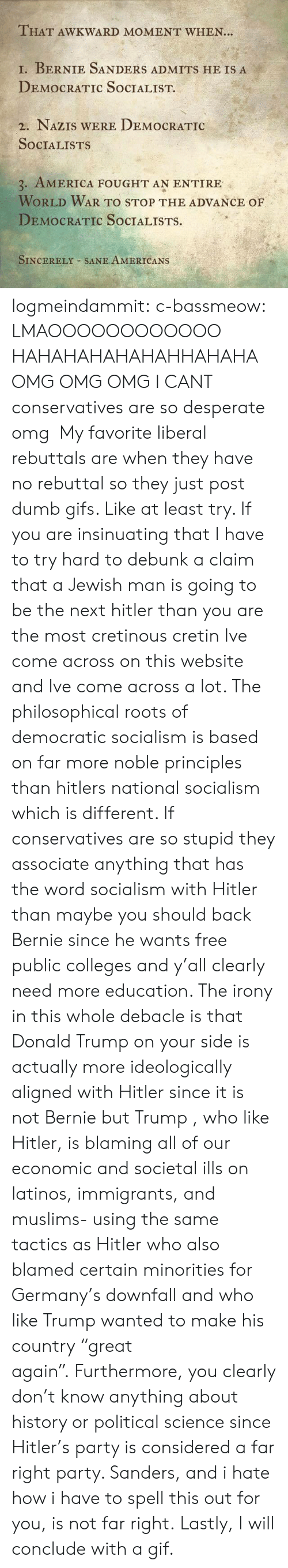 """America, Bernie Sanders, and Desperate: THAT AWKWARD MOMENT WHEN..  1, BERNIE SANDERS ADMITS HE IS A  DEMOCRATIC SoCIALIST.  2. NAZIS WERE DEMOCRATIC  SOCIALISTS  3. AMERICA FOUGHT AN ENTIRE  WORLD WAR TO STOP THE ADVANCE OF  DEMOCRATIC SoCIALISTS.  SINCERELY SANE AMERICANS logmeindammit:  c-bassmeow:  LMAOOOOOOOOOOOO HAHAHAHAHAHAHHAHAHA OMG OMG OMG I CANT conservatives are so desperate omg  My favorite liberal rebuttals are when they have no rebuttal so they just post dumb gifs.  Like at least try.    If you are insinuating that I have to try hard to debunk a claim that a Jewish man is going to be the next hitler than you are the most cretinous cretin Ive come across on this website and Ive come across a lot. The philosophical roots of democratic socialism is based on far more noble principles than hitlers national socialism which is different. If conservatives are so stupid they associate anything that has the word socialism with Hitler than maybe you should back Bernie since he wants free public colleges and y'all clearly need more education. The irony in this whole debacle is that Donald Trump on your side is actually more ideologically aligned with Hitler since it is not Bernie but Trump , who like Hitler, is blaming all of our economic and societal ills on latinos, immigrants, and muslims- using the same tactics as Hitler who also blamed certain minorities for Germany's downfall and who like Trump wanted to make his country""""great again"""".Furthermore, you clearly don't know anything about history or political science since Hitler's party is considered a far right party. Sanders, and i hate how i have to spell this out for you, is not far right.Lastly, I will conclude with a gif."""