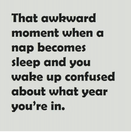 Confused, Awkward, and That Awkward Moment: That awkward  moment when a  nap becomes  sleep and you  wake up confused  about what year  you're in.