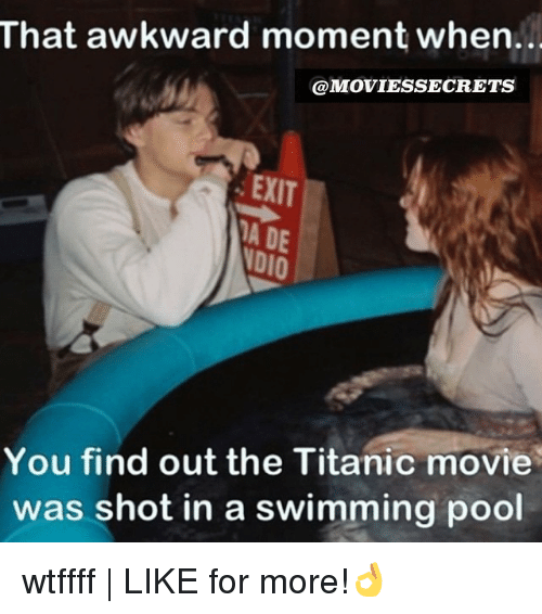 Memes, Titanic, and Awkward: That awkward moment when.  @MOVIESSECRETS  EXIT  VDIO  You find out the Titanic movie  was shot in a swimming pool wtffff | LIKE for more!👌