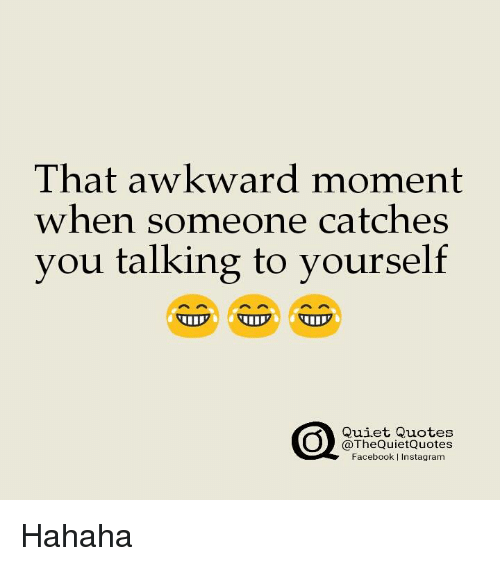 That Awkward Moment When Someone Catches You Talking To Yourself