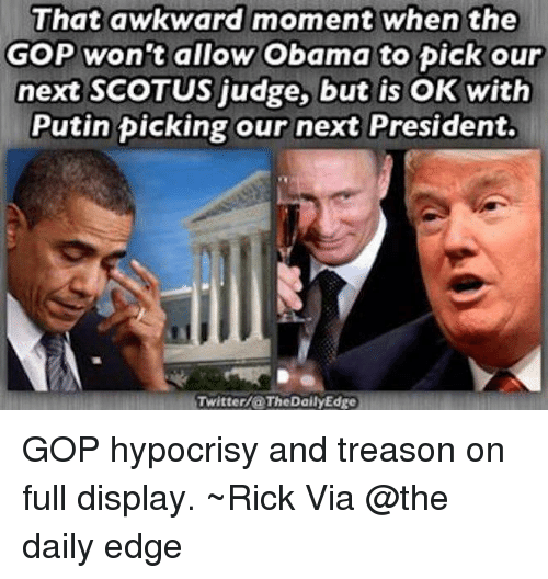 Memes, That Awkward Moment, and Hypocrisy: That awkward moment when the  GOP won't allow Obama to pick our  next SCOTUS judge, but is OK with  Putin picking our next President.  Twitter/@ The Daily Edge GOP hypocrisy and treason on full display. ~Rick  Via @the daily edge