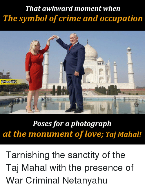 Crime, Love, and Memes: That awkward moment when  The symbol of crime and occupation  bisraelw  Poses for a photograph  at the monument of love; Taj Mahal! Tarnishing the sanctity of the Taj Mahal with the presence of War Criminal Netanyahu