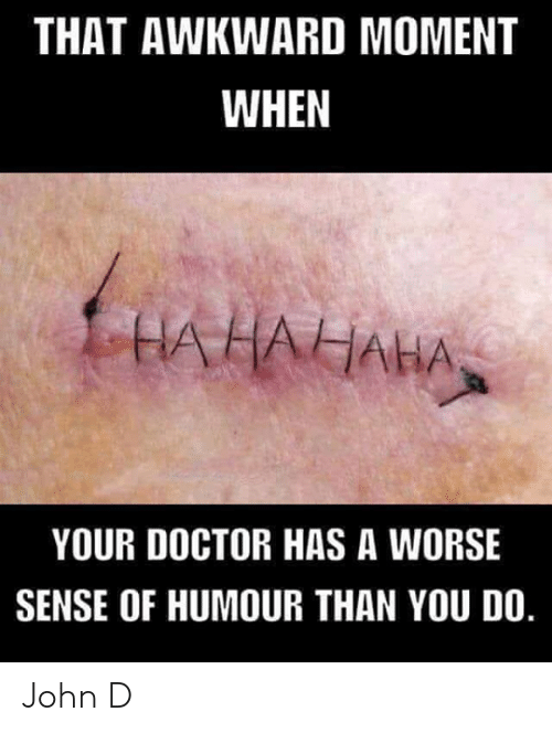 Doctor, Memes, and Awkward: THAT AWKWARD MOMENT  WHEN  UAHAIAHAN  YOUR DOCTOR HAS A WORSE  SENSE OF HUMOUR THAN YOU DO. John D