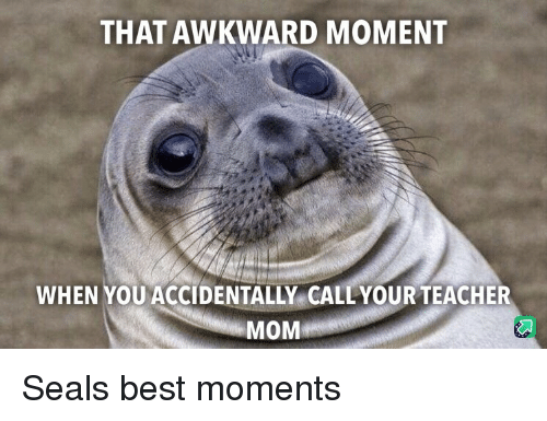 Teacher, Awkward, and Best: THAT AWKWARD MOMENT  WHEN YOU ACCIDENTALLY CALLYOUR TEACHER  MOM Seals best moments