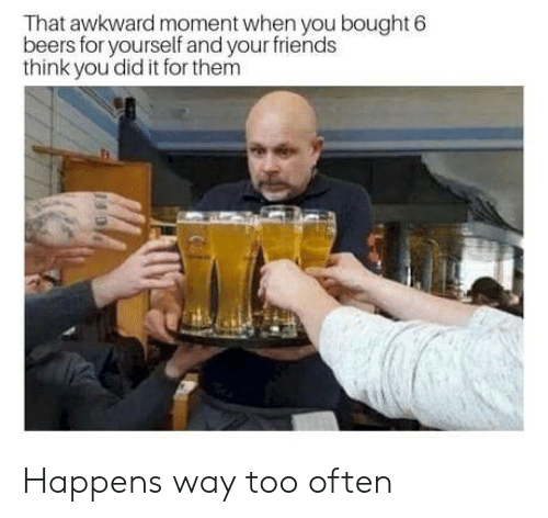 Friends, Awkward, and That Awkward Moment: That awkward moment when you bought 6  beers for yourself and your friends  think you did it for them Happens way too often