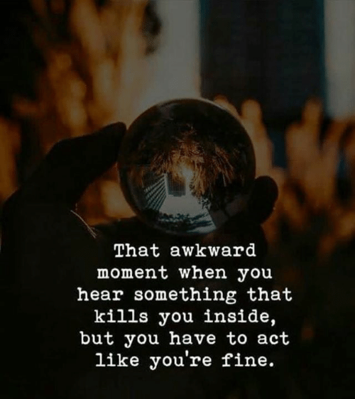 Awkward, That Awkward Moment, and Awkward Moment: That awkward  moment when you  hear something that  kills you inside,  but you have to act  like you're fine.