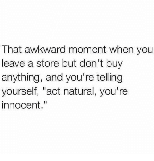 "Awkward, That Awkward Moment, and Awkward Moment: That awkward moment when you  leave a store but don't buy  anything, and you're telling  yourself, ""act natural, you're  innocent."""