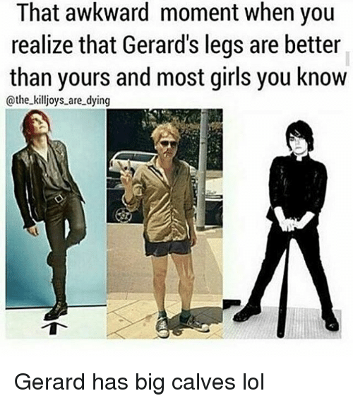 that awkward moment when you realize that gerards legs are 12779935 that awkward moment when you realize that gerard's legs are better