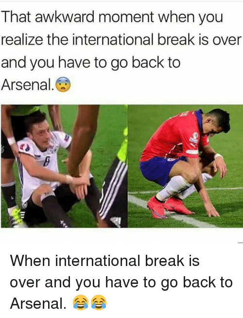 Arsenal, Memes, and Awkward: That awkward moment when you  realize the international break is over  and you have to go back to  Arsenal When international break is over and you have to go back to Arsenal. 😂😂