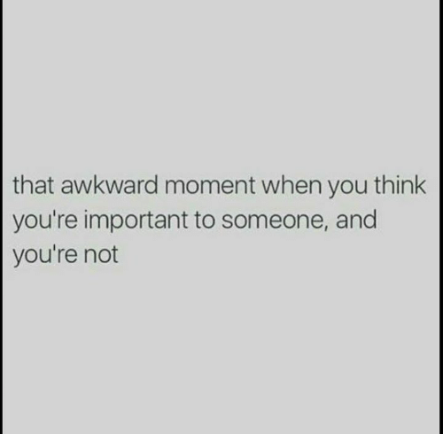 Awkward, That Awkward Moment, and Awkward Moment: that awkward moment when you think  you're important to someone, and  you're not