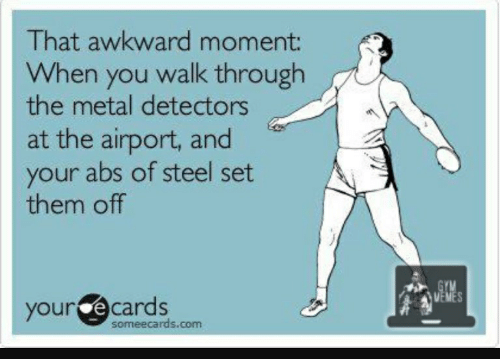 Awkward, Ecards, and Someecards: That awkward moment:  When you walk through  the metal detectors  at the airport, and  your abs of steel set  them off  your ecards  someecards.com
