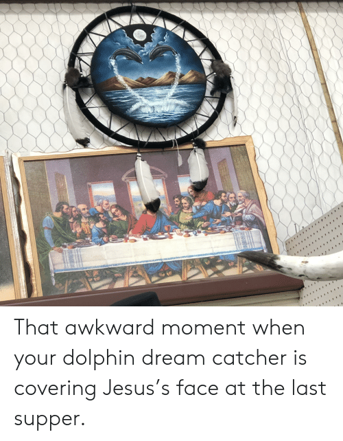 Jesus, The Last Supper, and Awkward: That awkward moment when your dolphin dream catcher is covering Jesus's face at the last supper.
